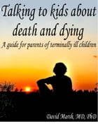Talking to Kids About Death and Dying A Guide for Parents of Terminally Ill Children by David Marsh