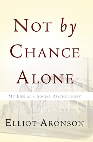 Not by Chance Alone My Life as a Social Psychologist
