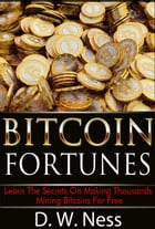 Bitcoin Fortunes: Learn The Secrets Of Making Thousands Mining Bitcoins For Free by D. W. Ness