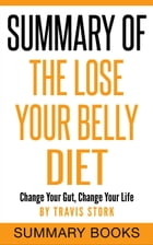 Summary Of The Lose Your Belly Diet: Change Your Gut, Change Your Life by Summary Books