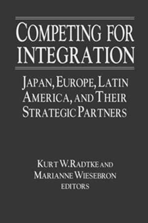Competing for Integration: Japan,  Europe,  Latin America and Their Strategic Partners Japan,  Europe,  Latin America and Their Strategic Partners