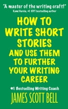How to Write Short Stories And Use Them to Further Your Writing Career by James Scott Bell