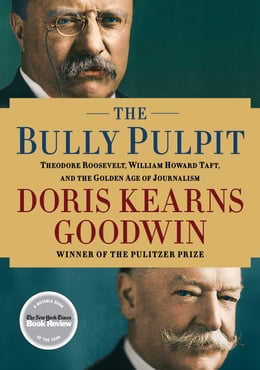 Book The Bully Pulpit: Theodore Roosevelt, William Howard Taft, and the Golden Age of Journalism by Doris Kearns Goodwin