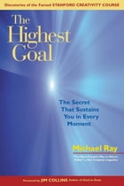 The Highest Goal: The Secret That Sustains You in Every Moment by Michael Ray