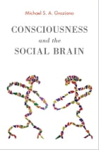 Consciousness and the Social Brain by Michael S. A. Graziano