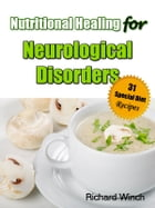 Nutritional Healing for Neurological Disorders: 31 Special Diet Recipes by Richard Winch