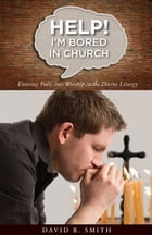 Help! I'm Bored in Church: Entering fully into Worship in the Divine Liturgy by David Smith