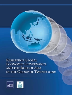 Reshaping Global Economic Governance and the Role of Asia in the Group of Twenty (G20) by Asian Development Bank