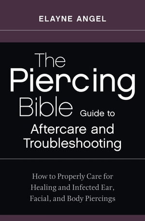 The Piercing Bible Guide to Aftercare and Troubleshooting How to Properly Care for Healing and Infected Ear,  Facial,  and Body Piercings