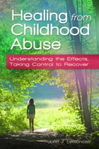Healing from Childhood Abuse: Understanding the Effects, Taking Control to Recover by John J Lemoncelli