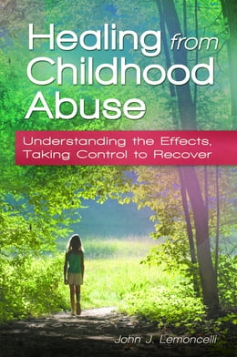 Book Healing from Childhood Abuse: Understanding the Effects, Taking Control to Recover by John J Lemoncelli