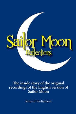 Sailor Moon Reflections: The inside story of the original recordings of the English version of Sailor Moon by Roland Parliament