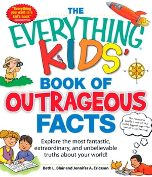 The Everything KIDS' Book of Outrageous Facts Explore the most fantastic,  extraordinary,  and unbelievable truths about your world!