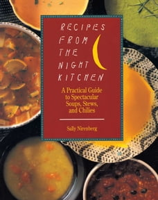 Recipes from the Night Kitchen: A Practical Guide to Spectacular Soups, Stews, and Chilies