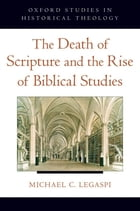 The Death of Scripture and the Rise of Biblical Studies by Michael C. Legaspi