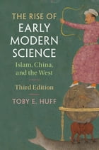 The Rise of Early Modern Science: Islam, China, and the West by Toby E. Huff