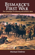 Bismarck's First War: The Campaign of Schleswig and Jutland 1864 by Michael Embree