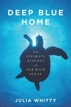 Deep Blue Home: An Intimate Ecology of Our Wild Ocean by Julia Whitty
