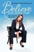 Believe One More Time: How to Become a Better You by Dr. Helen Dela'houssaye