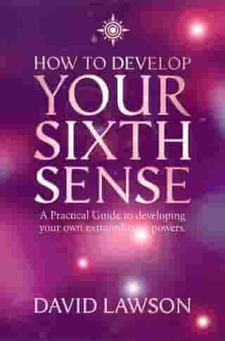 How to Develop Your Sixth Sense: A practical guide to developing your own extraordinary powers by David Lawson