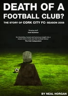 Death of a Football Club. The Story of Cork City FC: Season 2008 by Neal Horgan