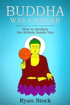 Buddha Was A Baller: How to Awaken the Athlete Inside You by Ryan Stock