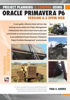 Project Planning and Control Using Oracle Primavera P6 Version 8.2 EPPM Web by Paul E Harris