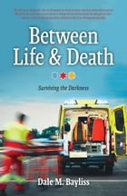 Between Life & Death: Surviving the Darkness by Dale M. Bayliss