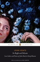 So Bright and Delicate: Love Letters and Poems of John Keats to Fanny Brawne: Love Letters and Poems of John Keats to Fanny Brawne by John Keats