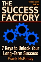 The Success Factory: 7 Keys to Unlock Your Long-Term Success
