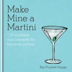 Make Mine a Martini 130 Cocktails & Canapés for Fabulous Parties