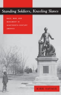 Standing Soldiers, Kneeling Slaves: Race, War, and Monument in Nineteenth-Century America
