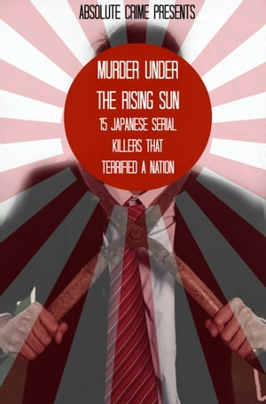 Murder Under the Rising Sun 15 Japanese Serial Killers That Terrified a Nation