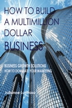 How to build a multimillion dollar business.: Business Growth Solutions - How to Dominate your Marketing by julianne luntrasu