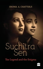 Suchitra Sen: The Legend and the Enigma by Shoma Chatterji