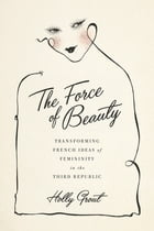 The Force of Beauty: Transforming French Ideas of Femininity in the Third Republic by Holly Grout
