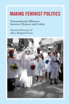 Making Feminist Politics: Transnational Alliances between Women and Labor by Suzanne Franzway