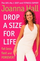 Drop a Size for Life: Fat Loss Fast and Forever! by Joanna Hall