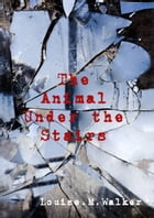 The Animal Under the Stairs by Louise M. Walker