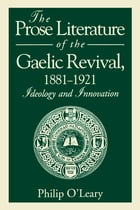 The Prose Literature of the Gaelic Revival, 1881–1921: Ideology and Innovation by Philip O'Leary
