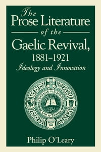 The Prose Literature of the Gaelic Revival, 1881–1921: Ideology and Innovation