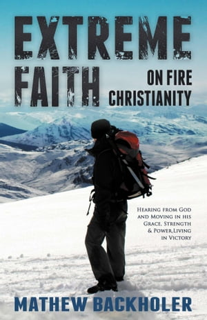 Extreme Faith,  On Fire Christianity Hearing from God and Moving in His Grace,  Strength & Power - Living in Victory