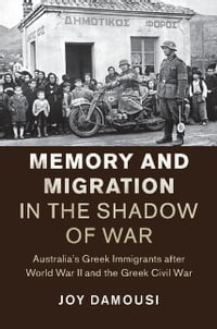 Memory and Migration in the Shadow of War: Australia's Greek Immigrants after World War II and the…