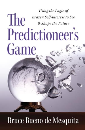 The Predictioneer's Game: Using the Logic of Brazen Self-Interest to See and Shape the Future by Bruce Bueno De Mesquita