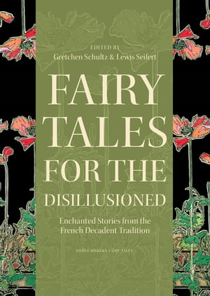 Fairy Tales for the Disillusioned Enchanted Stories from the French Decadent Tradition