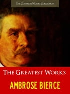 THE GREATEST WORKS OF AMBROSE BIERCE: The Complete Works Collection [Authoritative and Unabridged Edition] by Ambrose Bierce