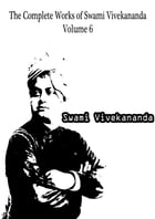 The Complete Works of Swami Vivekananda Volume 6 by Swami Vivekananda