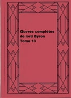 Œuvres complètes de lord Byron, Tome 13 by George Gordon Byron