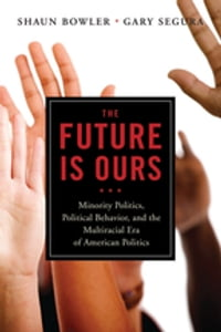 The Future Is Ours: Minority Politics, Political Behavior, and the Multiracial Era of American…