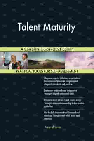 Talent Maturity A Complete Guide - 2021 Edition by Gerardus Blokdyk